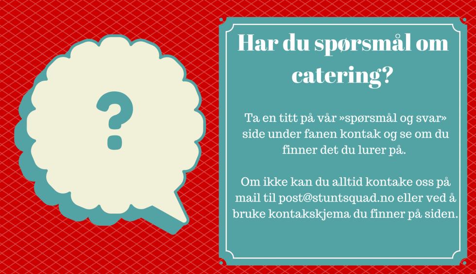 Har du spørsmål om catering?  Ta en titt på vår «spørsmål og svar» side under fanen kontak og se om du finner det du lurer på.   Om ikke kan du alltid kontake oss på mail til post@stuntsquad.no eller ved å bruke kontakskjema du finner på siden.